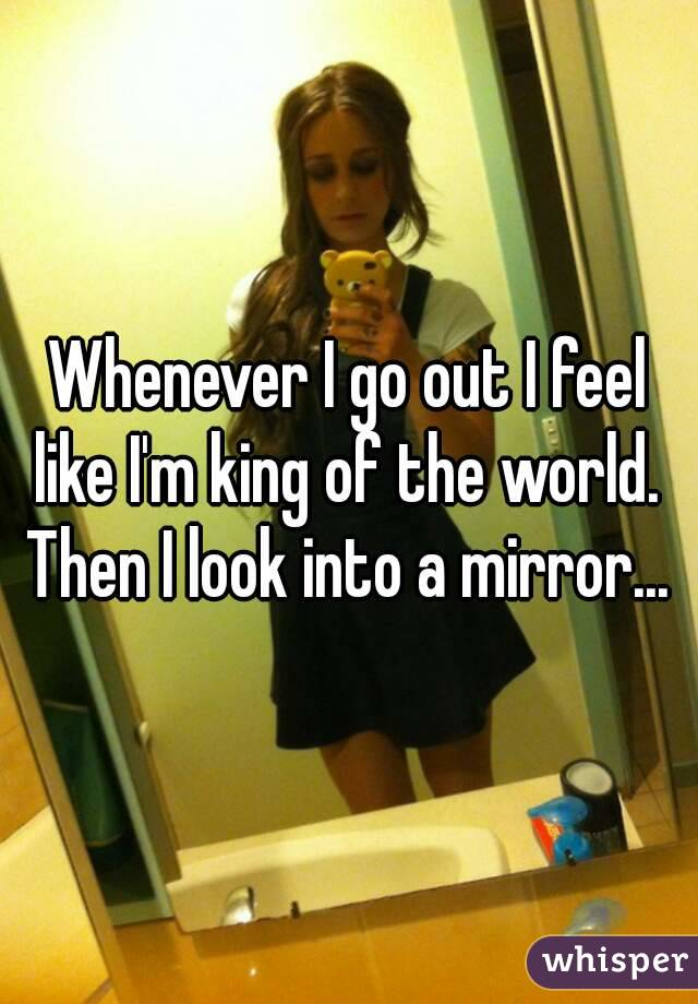Whenever I go out I feel like I'm king of the world.  Then I look into a mirror...