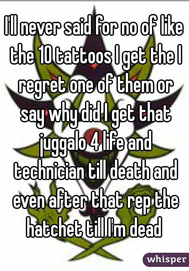 I'll never said for no of like the 10 tattoos I get the I regret one of them or say why did I get that juggalo 4 life and technician till death and even after that rep the hatchet till I'm dead
