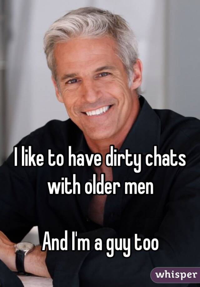 I like to have dirty chats with older men  And I'm a guy too