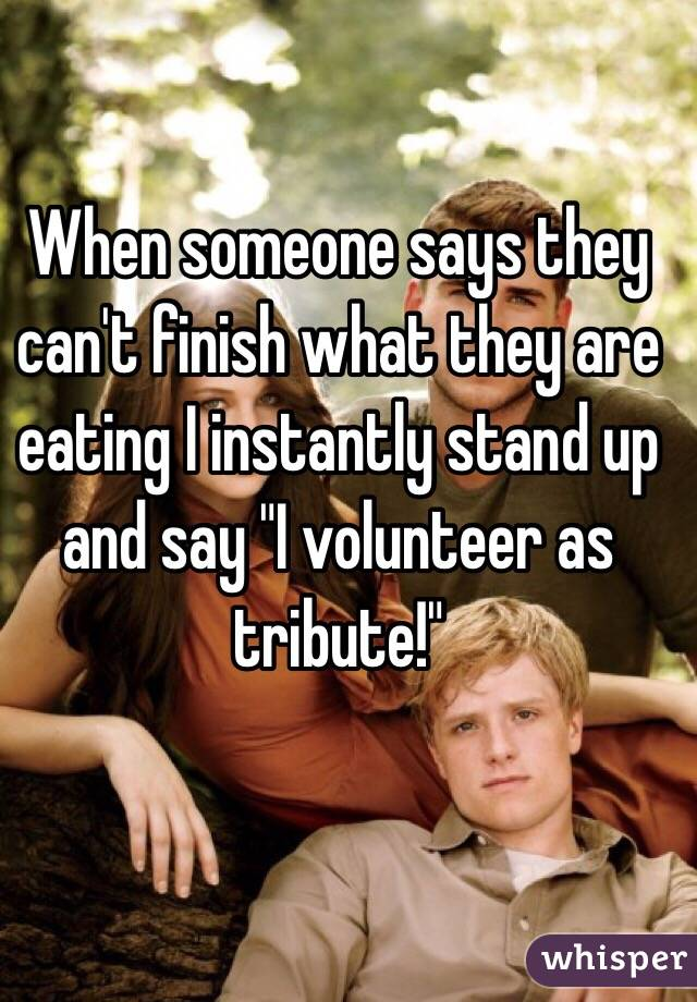 "When someone says they can't finish what they are eating I instantly stand up and say ""I volunteer as tribute!"""