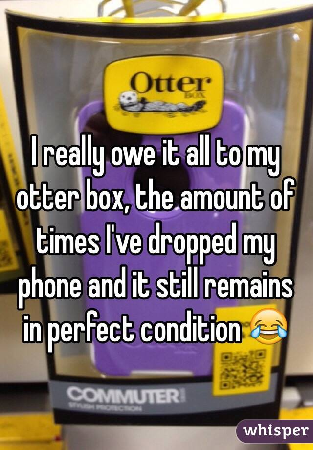 I really owe it all to my otter box, the amount of times I've dropped my phone and it still remains in perfect condition 😂
