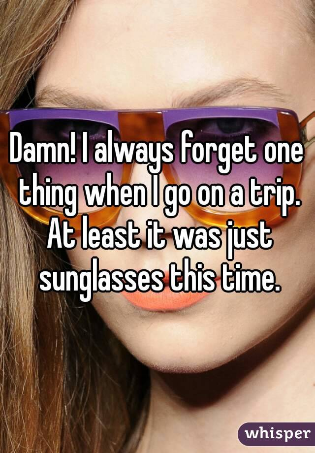 Damn! I always forget one thing when I go on a trip. At least it was just sunglasses this time.
