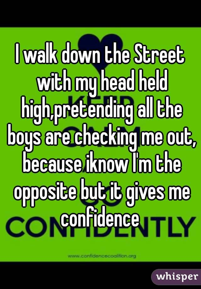 I walk down the Street with my head held high,pretending all the boys are checking me out, because iknow I'm the opposite but it gives me confidence