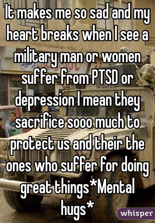 It makes me so sad and my heart breaks when I see a military man or women suffer from PTSD or depression I mean they sacrifice sooo much to protect us and their the ones who suffer for doing great things*Mental hugs*