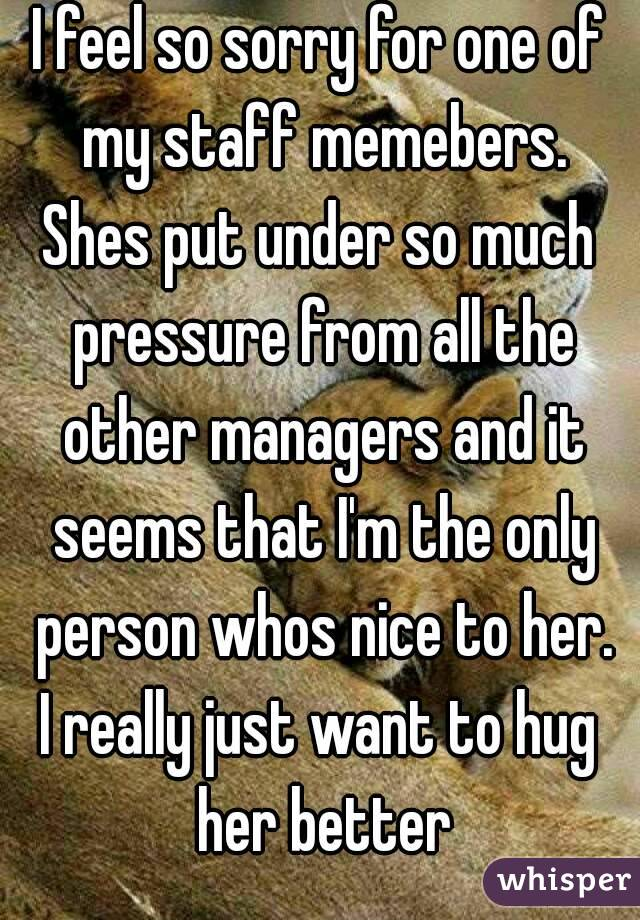 I feel so sorry for one of my staff memebers. Shes put under so much pressure from all the other managers and it seems that I'm the only person whos nice to her. I really just want to hug her better