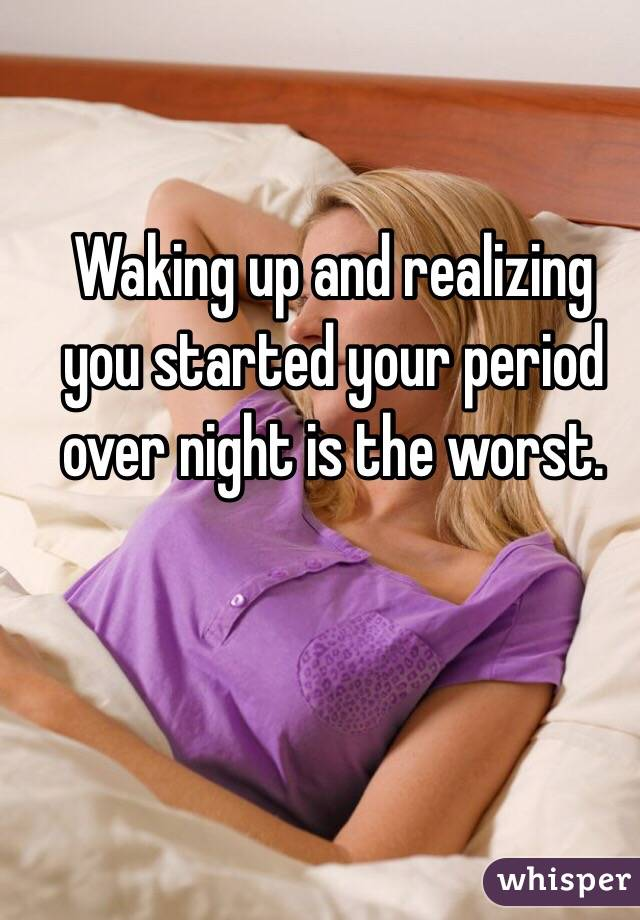 Waking up and realizing you started your period over night is the worst.