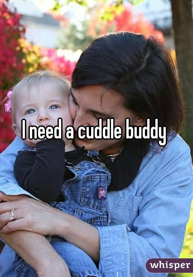 I need a cuddle buddy