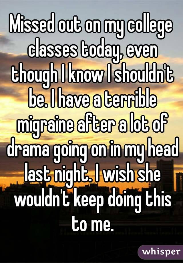 Missed out on my college classes today, even though I know I shouldn't be. I have a terrible migraine after a lot of drama going on in my head last night. I wish she wouldn't keep doing this to me.