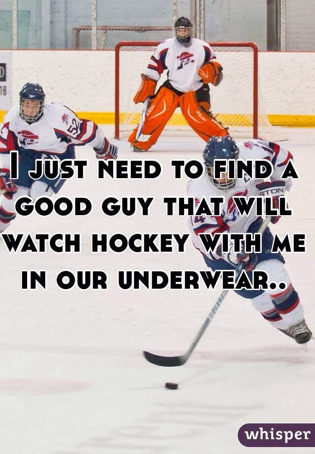 I just need to find a good guy that will watch hockey with me in our underwear..