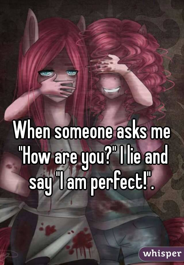 "When someone asks me ""How are you?"" I lie and say ""I am perfect!""."