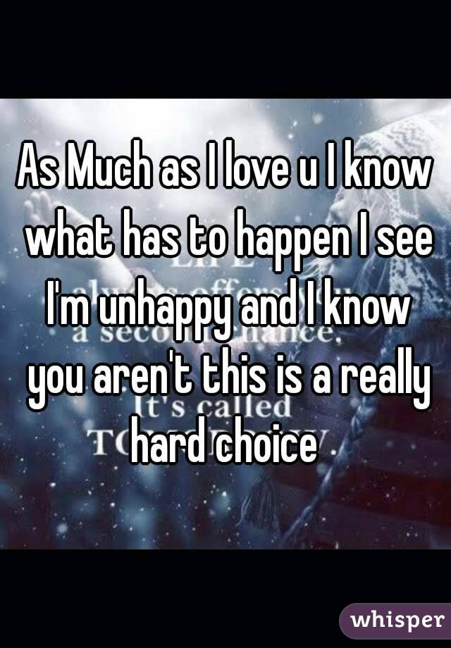 As Much as I love u I know what has to happen I see I'm unhappy and I know you aren't this is a really hard choice