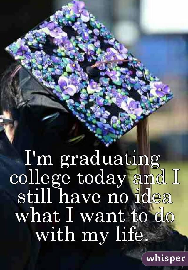 I'm graduating college today and I still have no idea what I want to do with my life.