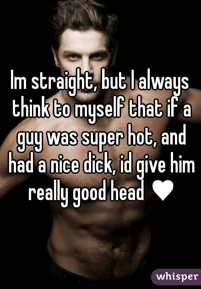 Im straight, but I always think to myself that if a guy was super hot, and had a nice dick, id give him really good head ♥