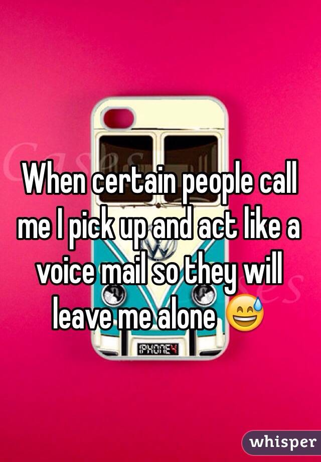 When certain people call me I pick up and act like a voice mail so they will leave me alone 😅