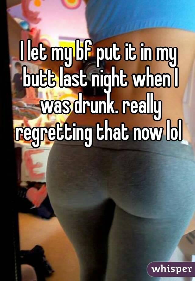 I let my bf put it in my butt last night when I was drunk. really regretting that now lol