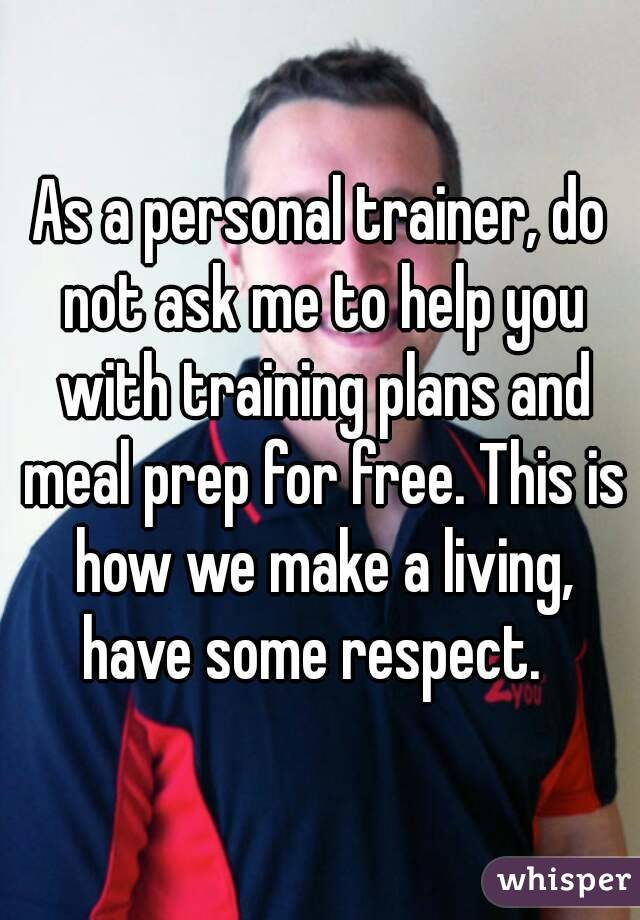 As a personal trainer, do not ask me to help you with training plans andmeal prep for free. This is how we make a living, have some respect.
