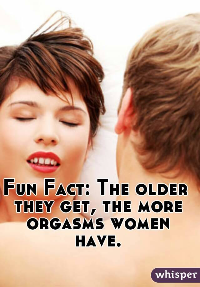 Fun Fact: The older they get, the more orgasms women have.