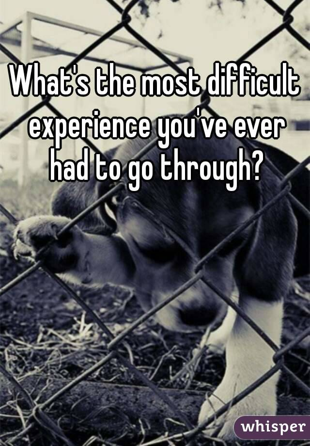 What's the most difficult experience you've ever had to go through?