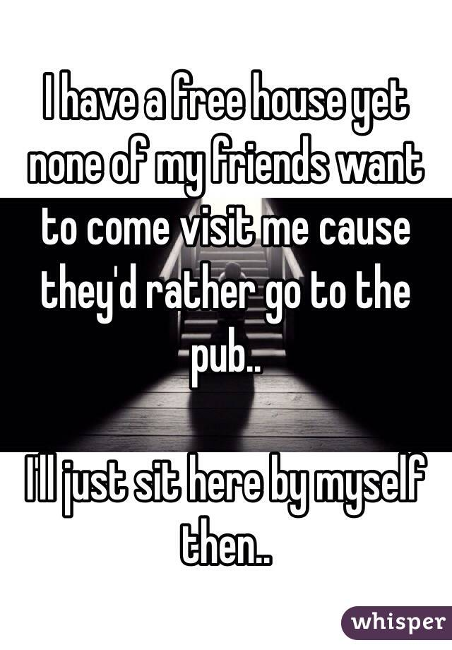 I have a free house yet none of my friends want to come visit me cause they'd rather go to the pub..  I'll just sit here by myself then..