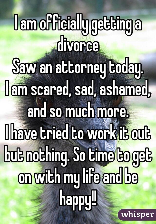 I am officially getting a divorce Saw an attorney today.   I am scared, sad, ashamed, and so much more.   I have tried to work it out but nothing. So time to get on with my life and be happy!!