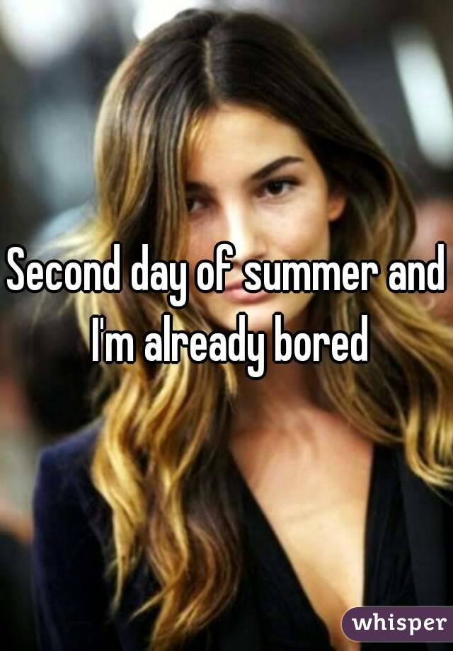 Second day of summer and I'm already bored
