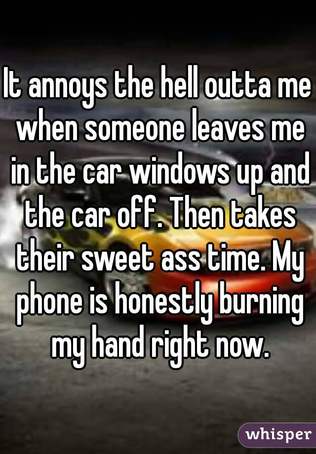 It annoys the hell outta me when someone leaves me in the car windows up and the car off. Then takes their sweet ass time. My phone is honestly burning my hand right now.