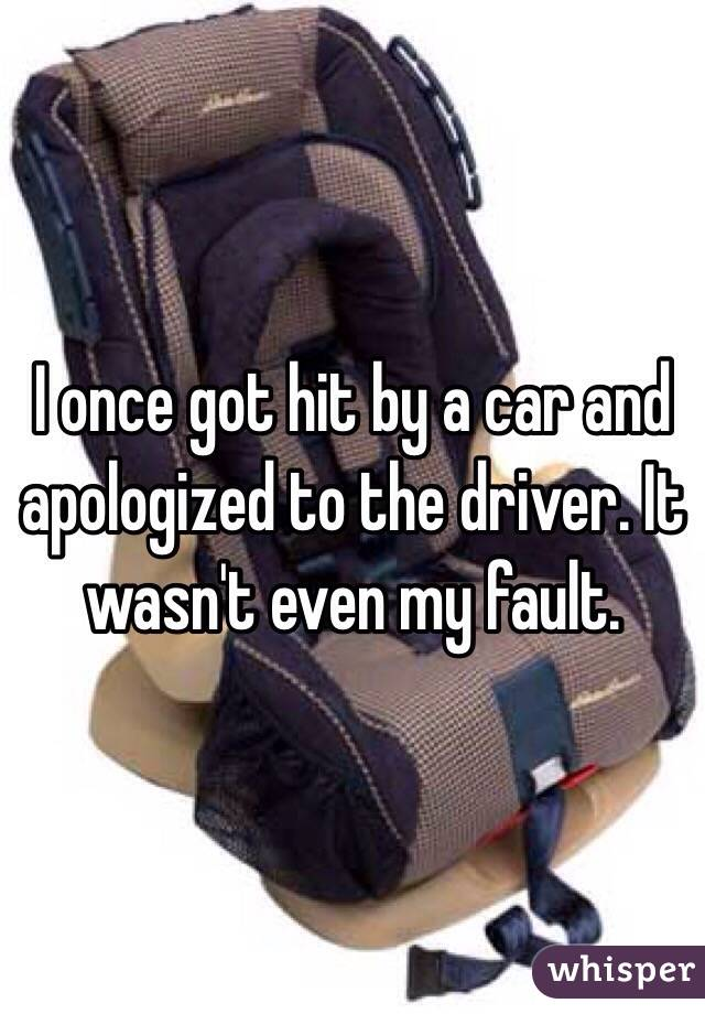 I once got hit by a car and apologized to the driver. It wasn't even my fault.