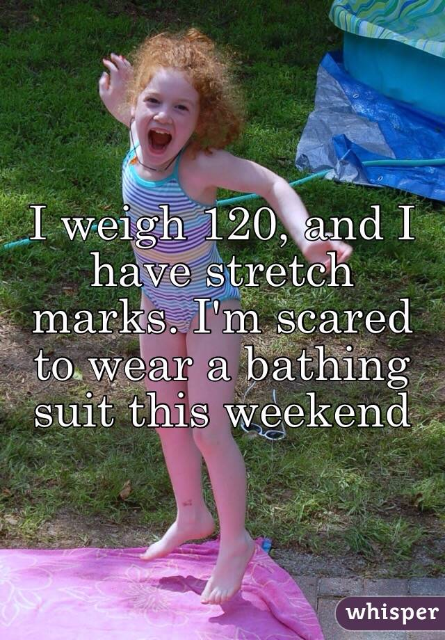 I weigh 120, and I have stretch marks. I'm scared to wear a bathing suit this weekend