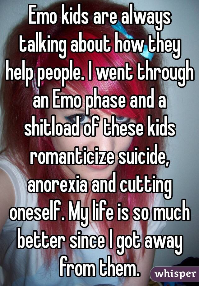 Emo kids are always talking about how they help people. I went through an Emo phase and a shitload of these kids romanticize suicide, anorexia and cutting oneself. My life is so much better since I got away from them.