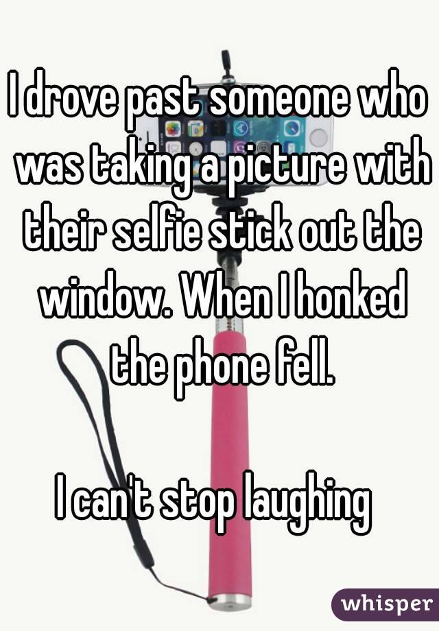 I drove past someone who was taking a picture with their selfie stick out the window. When I honked the phone fell.  I can't stop laughing