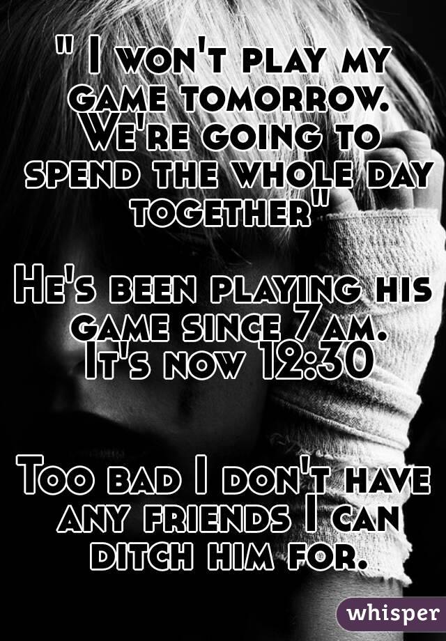 """ I won't play my game tomorrow. We're going to spend the whole day together""  He's been playing his game since 7am.  It's now 12:30   Too bad I don't have any friends I can ditch him for."