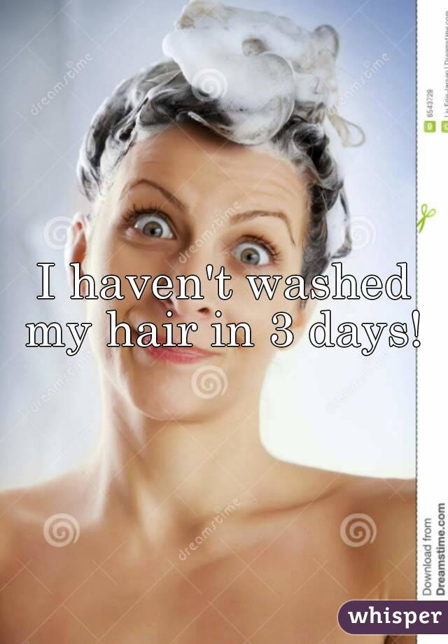 I haven't washed my hair in 3 days!
