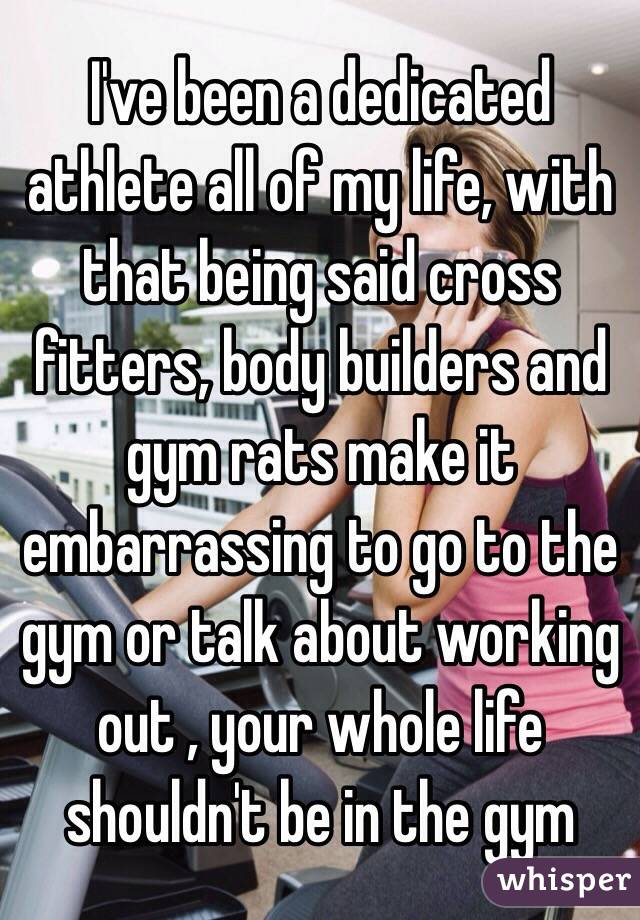 I've been a dedicated athlete all of my life, with that being said cross fitters, body builders and gym rats make it embarrassing to go to the gym or talk about working out , your whole life shouldn't be in the gym