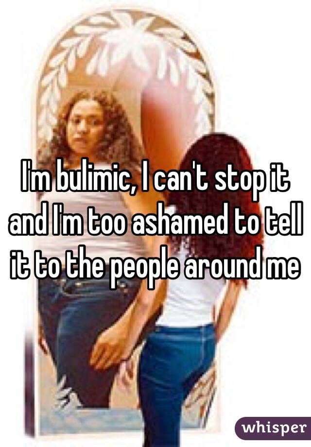 I'm bulimic, I can't stop it and I'm too ashamed to tell it to the people around me