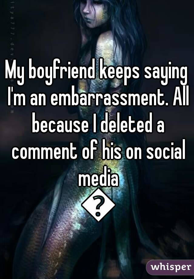 My boyfriend keeps saying I'm an embarrassment. All because I deleted a comment of his on social media 😒