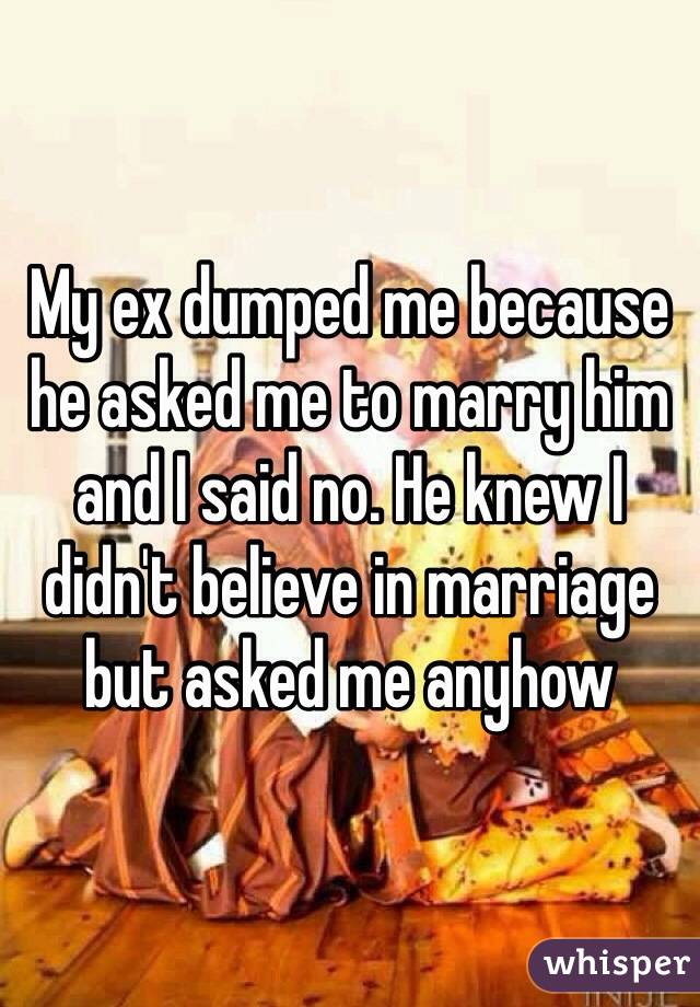 My ex dumped me because he asked me to marry him and I said no. He knew I didn't believe in marriage but asked me anyhow