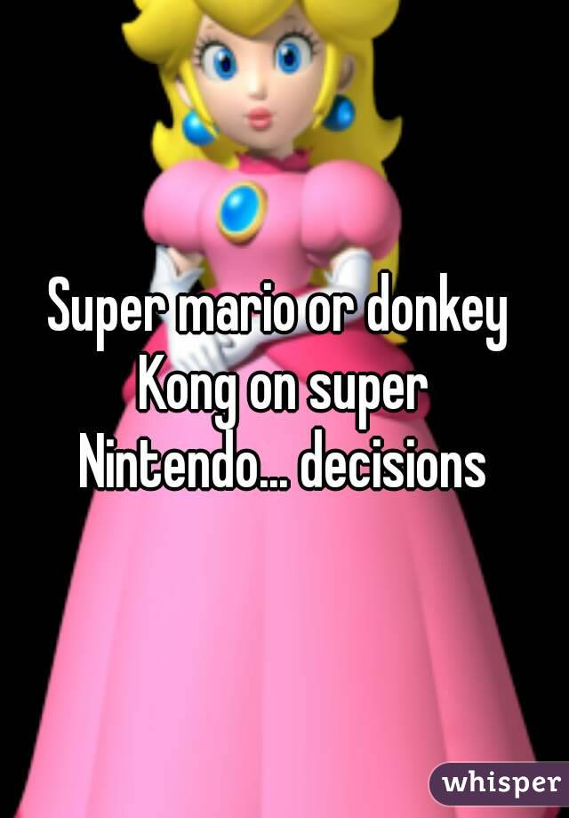 Super mario or donkey  Kong on super Nintendo... decisions
