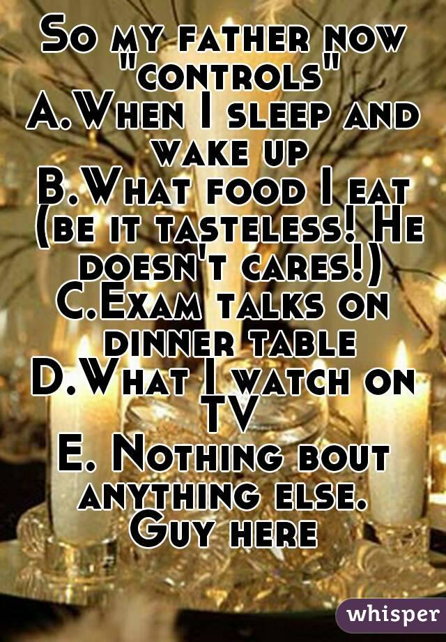 """So my father now """"controls"""" A.When I sleep and wake up B.What food I eat (be it tasteless! He doesn't cares!) C.Exam talks on dinner table D.What I watch on TV E. Nothing bout anything else.  Guy here"""