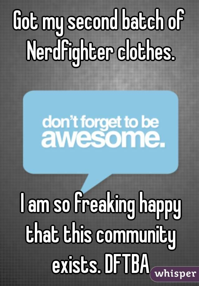 Got my second batch of Nerdfighter clothes.      I am so freaking happy that this community exists. DFTBA
