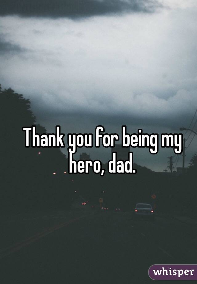 Thank you for being my hero, dad.