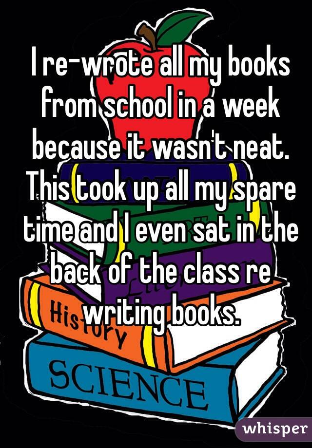 I re-wrote all my books from school in a week because it wasn't neat. This took up all my spare time and I even sat in the back of the class re writing books.