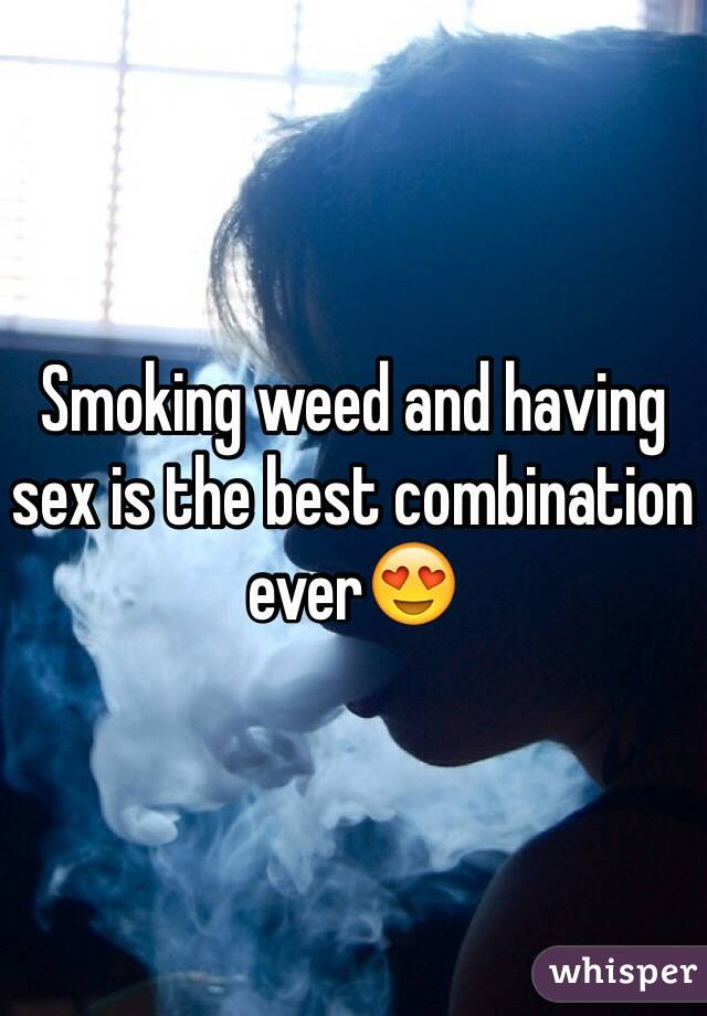 Smoking weed and having sex is the best combination ever😍