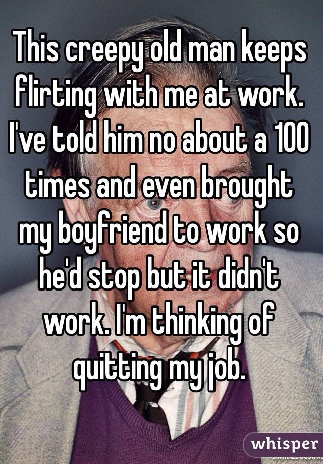 This creepy old man keeps flirting with me at work. I've told him no about a 100 times and even brought my boyfriend to work so he'd stop but it didn't work. I'm thinking of quitting my job.