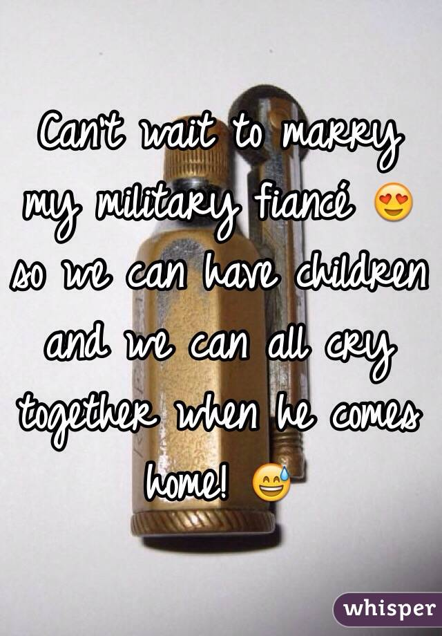 Can't wait to marry my military fiancé 😍 so we can have children and we can all cry together when he comes home! 😅