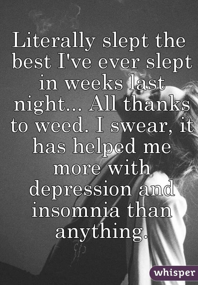 Literally slept the best I've ever slept in weeks last night... All thanks to weed. I swear, it has helped me more with depression and insomnia than anything.