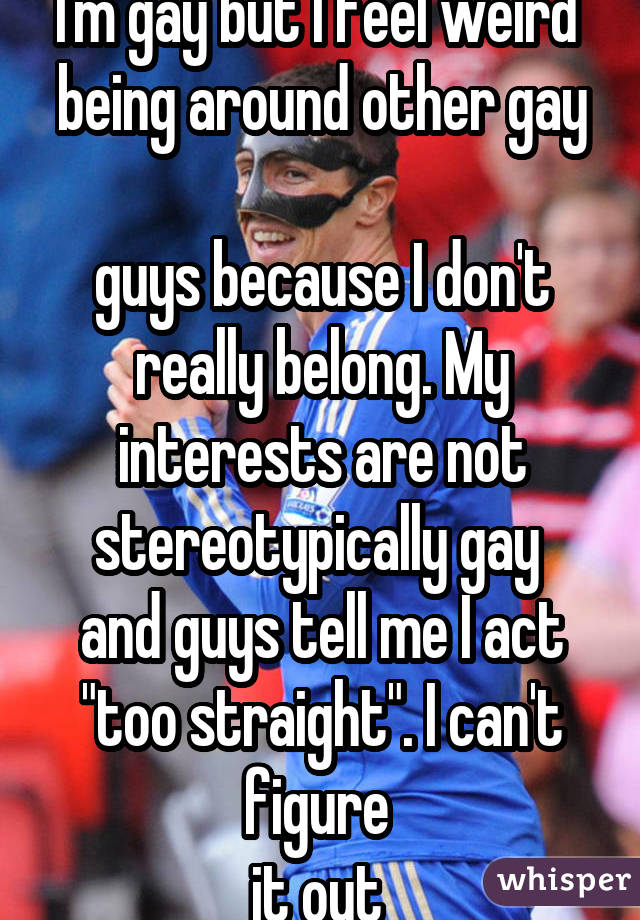 "I'm gay but I feel weird  being around other gay  guys because I don't really belong. My interests are not stereotypically gay  and guys tell me I act ""too straight"". I can't figure  it out"
