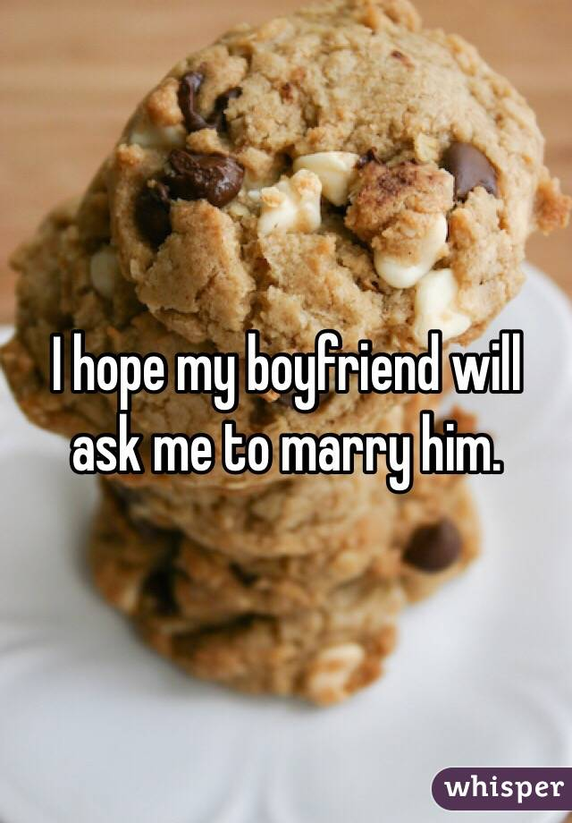 I hope my boyfriend will ask me to marry him.