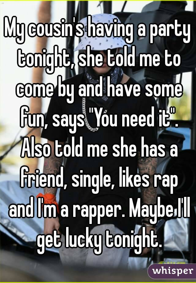 """My cousin's having a party tonight, she told me to come by and have some fun, says """"You need it"""". Also told me she has a friend, single, likes rap and I'm a rapper. Maybe I'll get lucky tonight."""