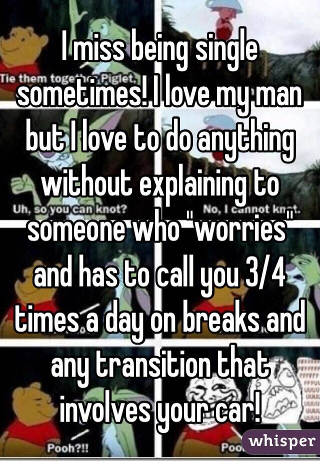 "I miss being single sometimes! I love my man but I love to do anything without explaining to someone who ""worries"" and has to call you 3/4 times a day on breaks and any transition that involves your car!"