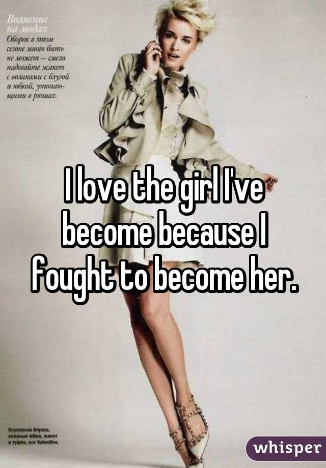 I love the girl I've become because I fought to become her.